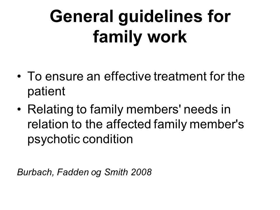 General guidelines for family work To ensure an effective treatment for the patient Relating to family members needs in relation to the affected family member s psychotic condition Burbach, Fadden og Smith 2008