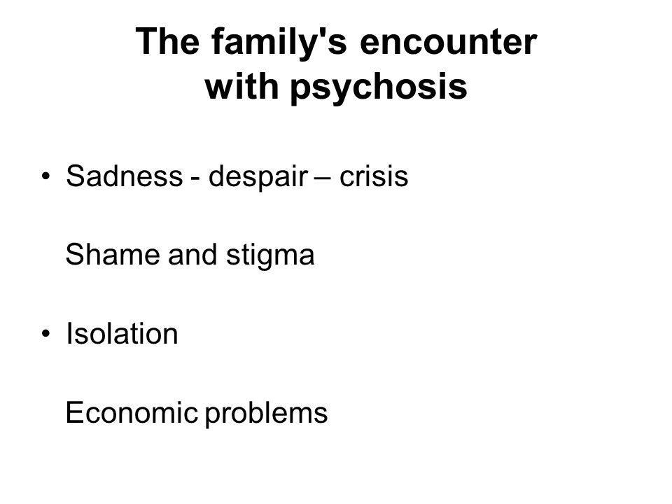 The family s encounter with psychosis Sadness - despair – crisis Shame and stigma Isolation Economic problems