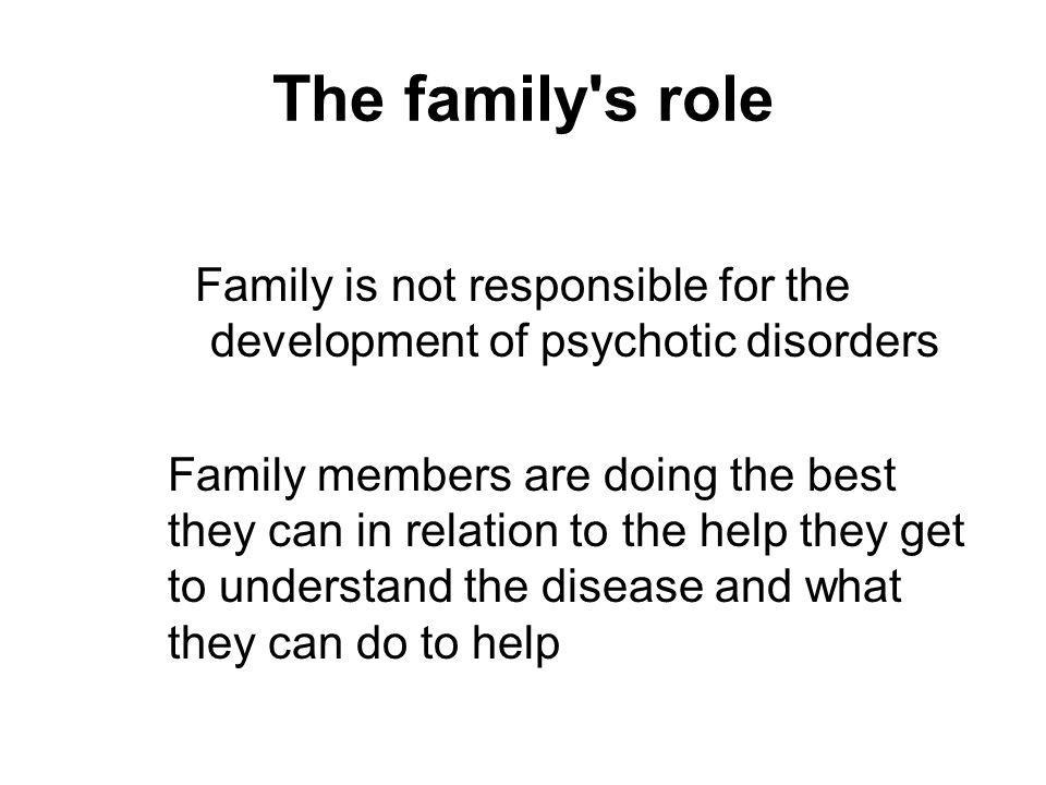 The family s role Family is not responsible for the development of psychotic disorders Family members are doing the best they can in relation to the help they get to understand the disease and what they can do to help