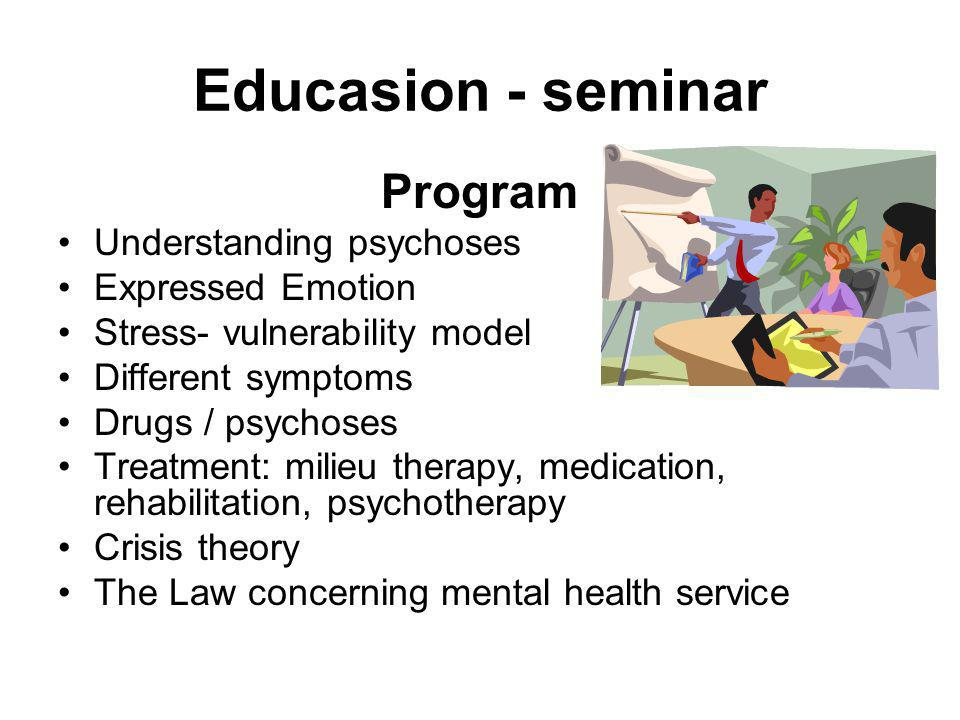 Educasion - seminar Program Understanding psychoses Expressed Emotion Stress- vulnerability model Different symptoms Drugs / psychoses Treatment: milieu therapy, medication, rehabilitation, psychotherapy Crisis theory The Law concerning mental health service