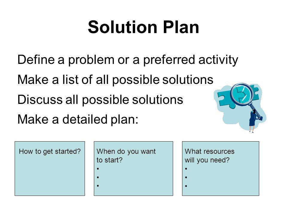 Solution Plan Define a problem or a preferred activity Make a list of all possible solutions Discuss all possible solutions Make a detailed plan: How to get started.