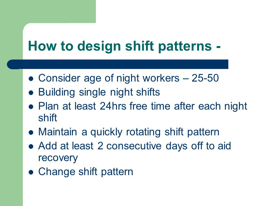 How to design shift patterns - Consider age of night workers – 25-50 Building single night shifts Plan at least 24hrs free time after each night shift Maintain a quickly rotating shift pattern Add at least 2 consecutive days off to aid recovery Change shift pattern
