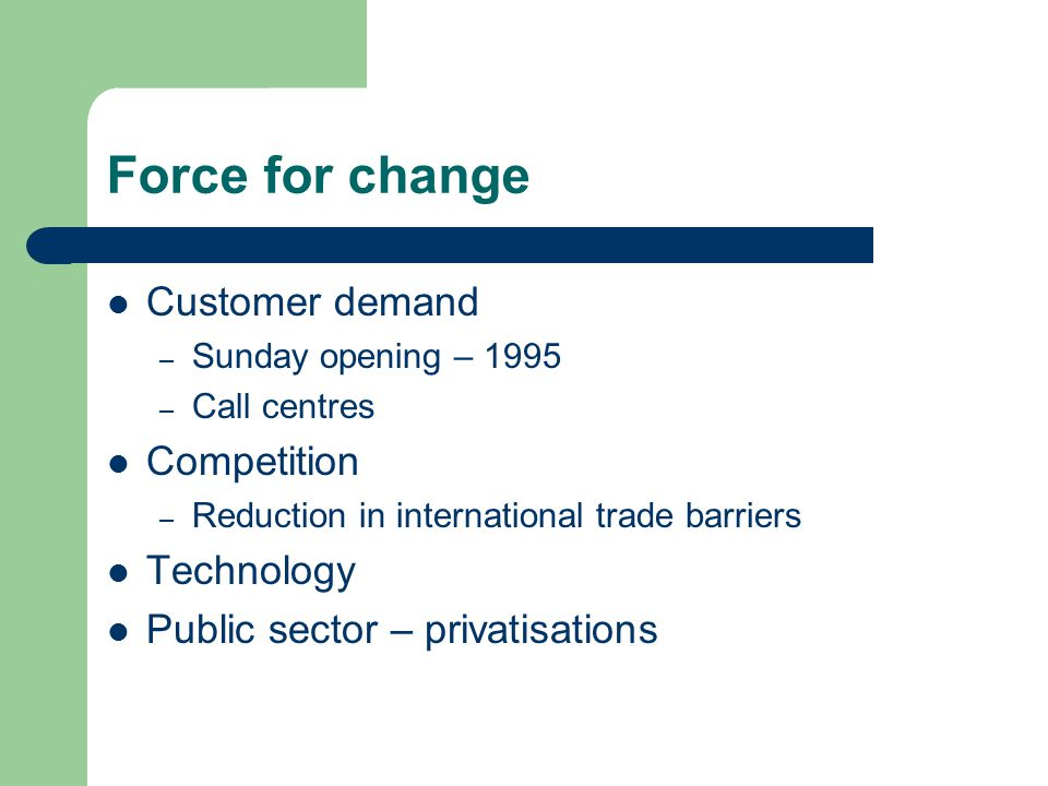 Force for change Customer demand – Sunday opening – 1995 – Call centres Competition – Reduction in international trade barriers Technology Public sector – privatisations