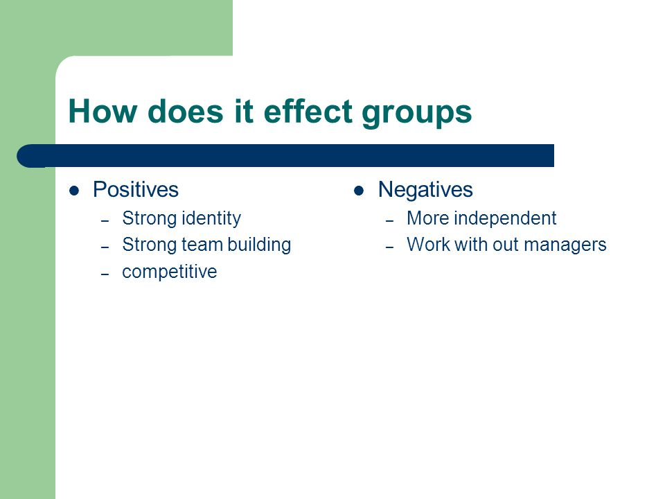 How does it effect groups Positives – Strong identity – Strong team building – competitive Negatives – More independent – Work with out managers