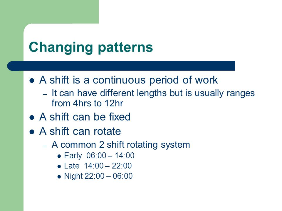 Changing patterns A shift is a continuous period of work – It can have different lengths but is usually ranges from 4hrs to 12hr A shift can be fixed A shift can rotate – A common 2 shift rotating system Early 06:00 – 14:00 Late 14:00 – 22:00 Night 22:00 – 06:00