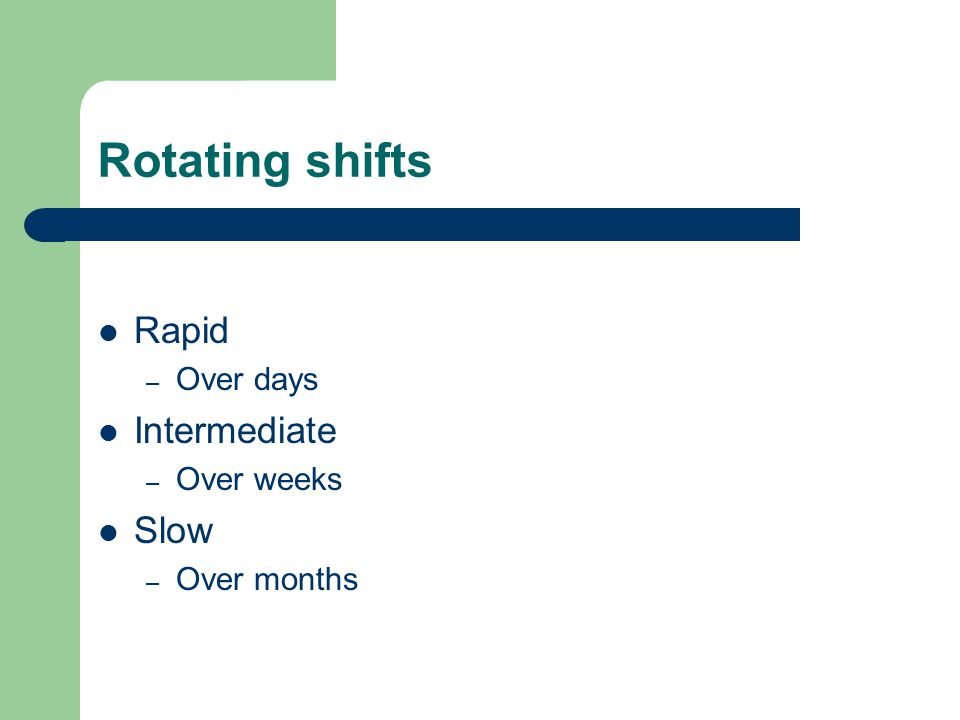 Rotating shifts Rapid – Over days Intermediate – Over weeks Slow – Over months