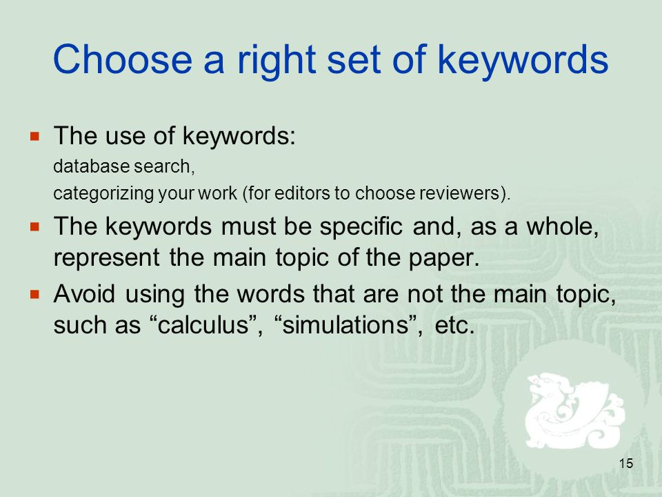 15 Choose a right set of keywords The use of keywords: database search, categorizing your work (for editors to choose reviewers). The keywords must be