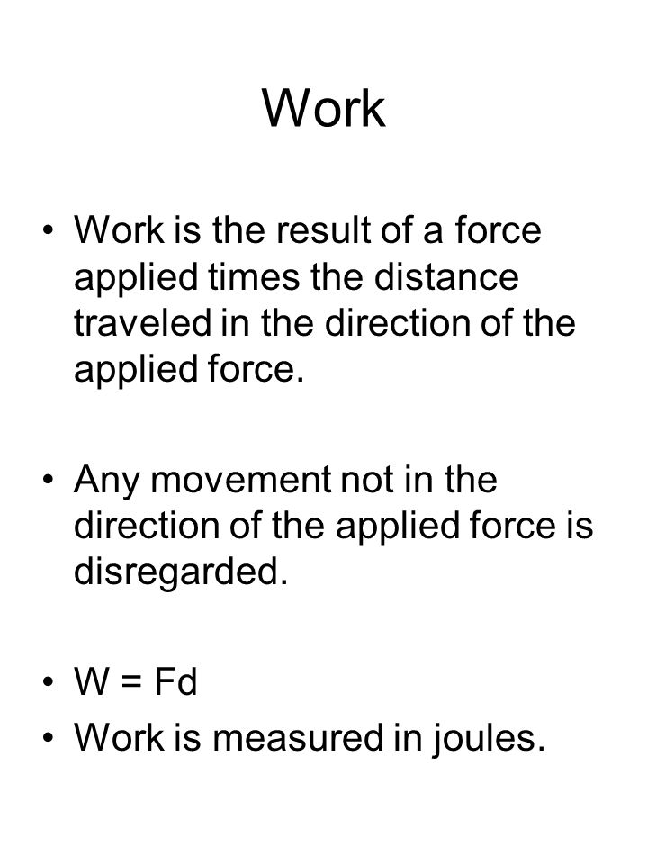 Work Work is the result of a force applied times the distance traveled in the direction of the applied force.