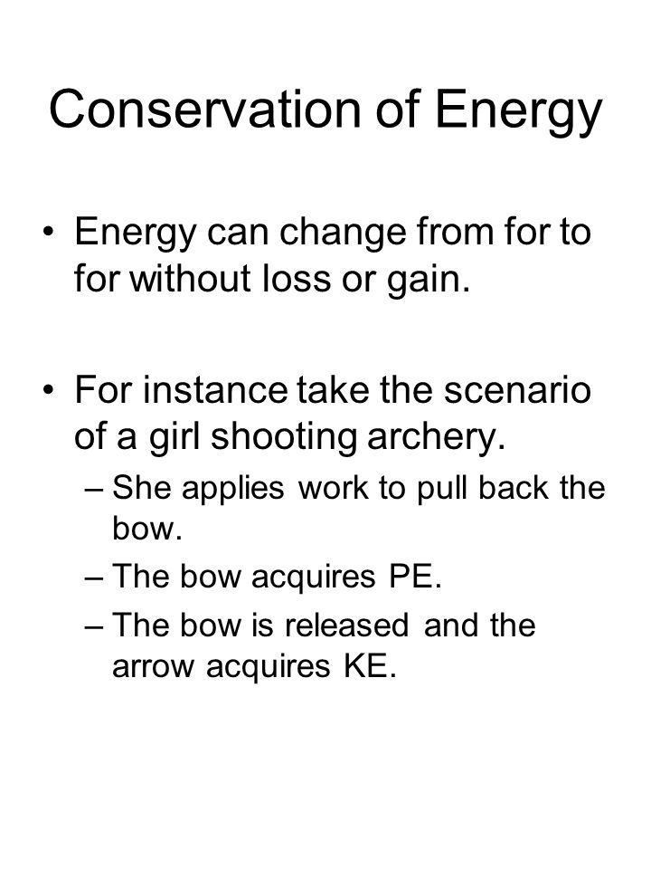 Conservation of Energy Energy can change from for to for without loss or gain. For instance take the scenario of a girl shooting archery. –She applies