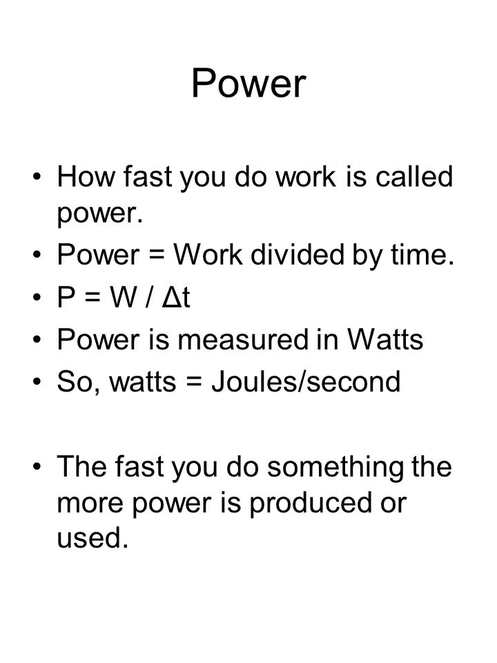 Power How fast you do work is called power. Power = Work divided by time. P = W / Δt Power is measured in Watts So, watts = Joules/second The fast you
