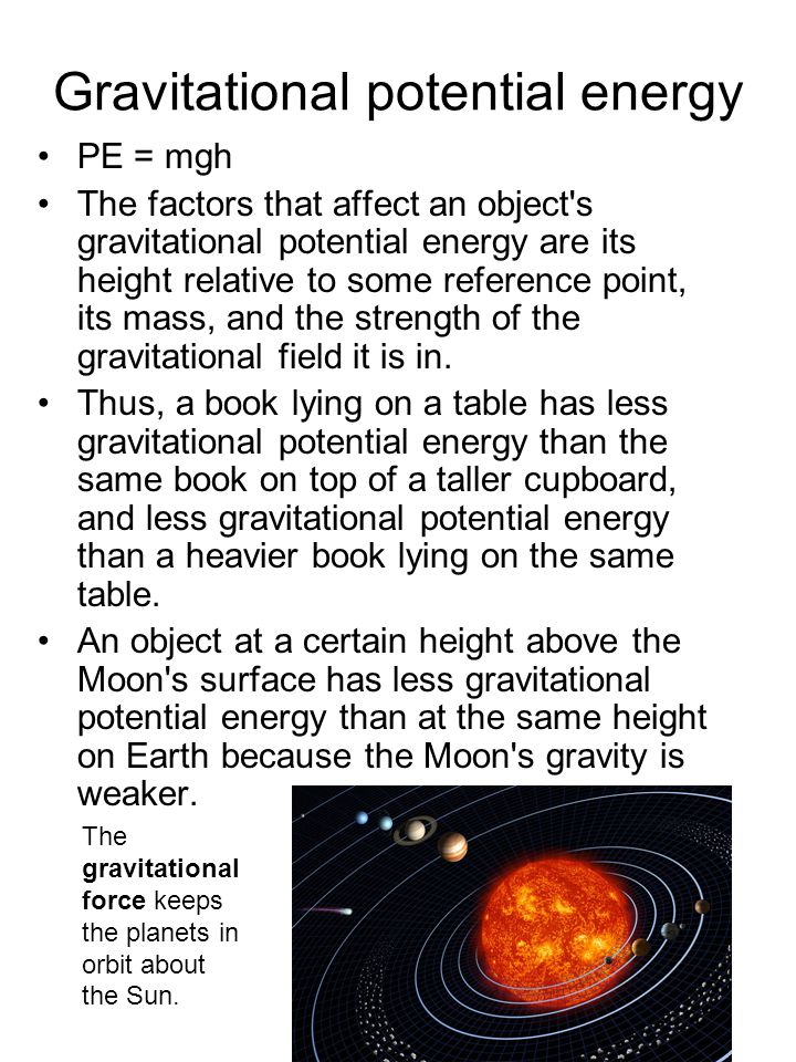 Gravitational potential energy PE = mgh The factors that affect an object's gravitational potential energy are its height relative to some reference p
