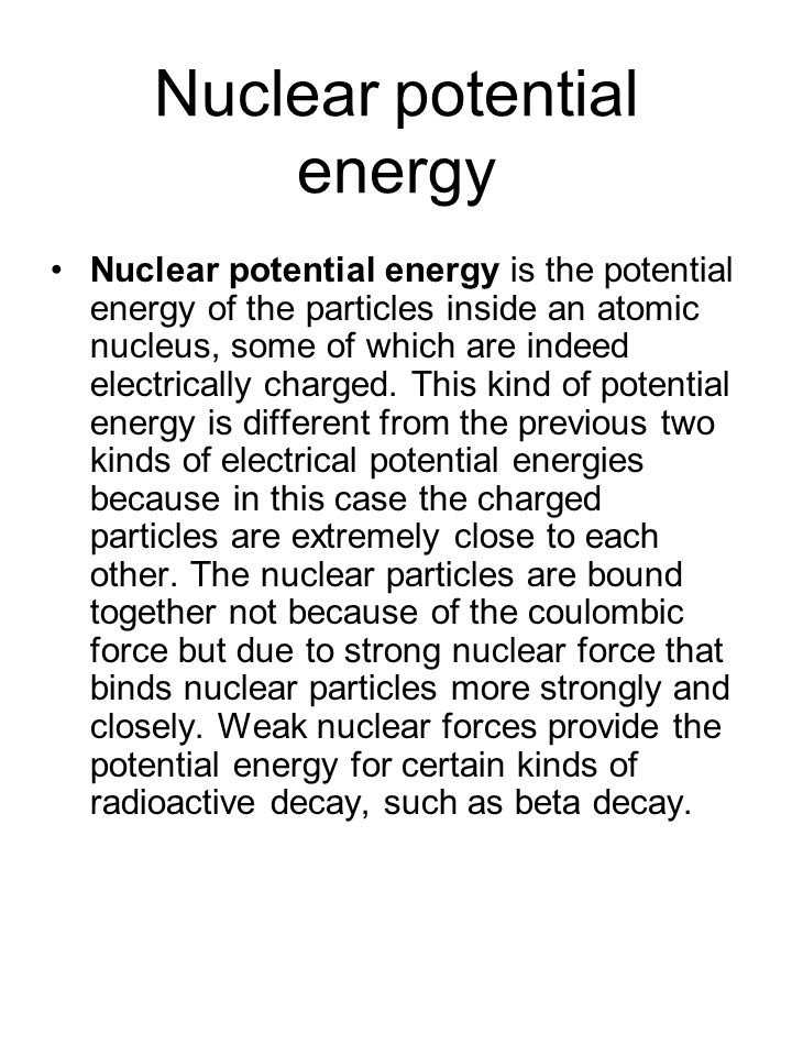 Nuclear potential energy Nuclear potential energy is the potential energy of the particles inside an atomic nucleus, some of which are indeed electric