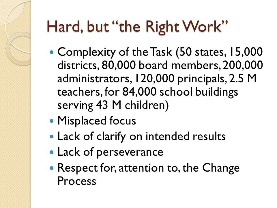 Hard, but the Right Work Complexity of the Task (50 states, 15,000 districts, 80,000 board members, 200,000 administrators, 120,000 principals, 2.5 M