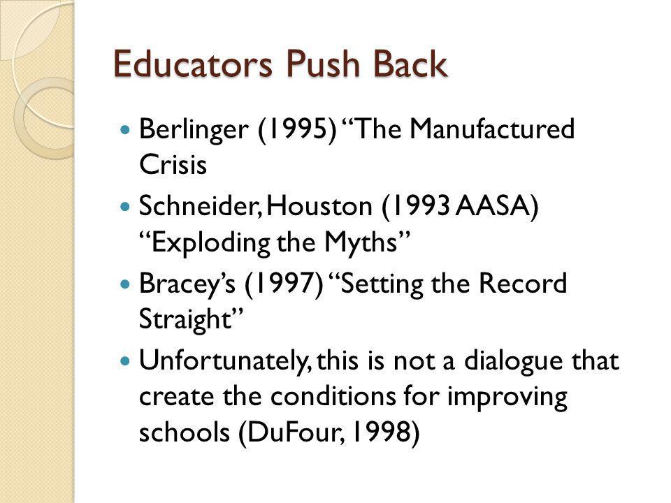 Educators Push Back Berlinger (1995) The Manufactured Crisis Schneider, Houston (1993 AASA) Exploding the Myths Braceys (1997) Setting the Record Stra