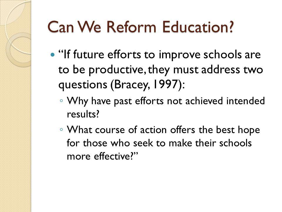 Can We Reform Education? If future efforts to improve schools are to be productive, they must address two questions (Bracey, 1997): Why have past effo