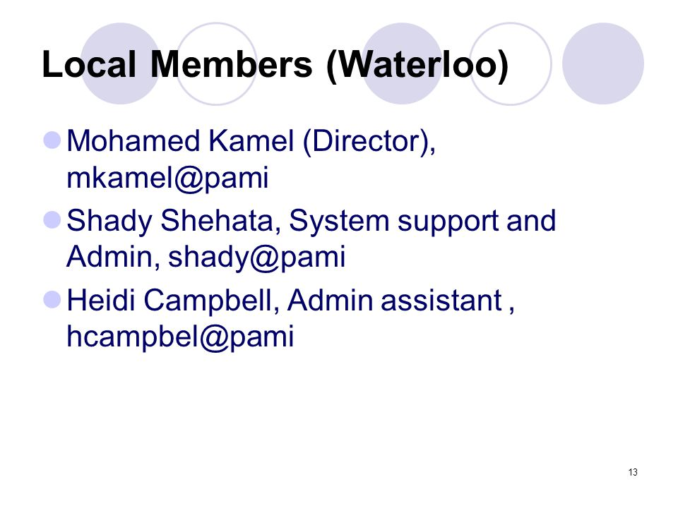 13 Local Members (Waterloo) Mohamed Kamel (Director), mkamel@pami Shady Shehata, System support and Admin, shady@pami Heidi Campbell, Admin assistant, hcampbel@pami