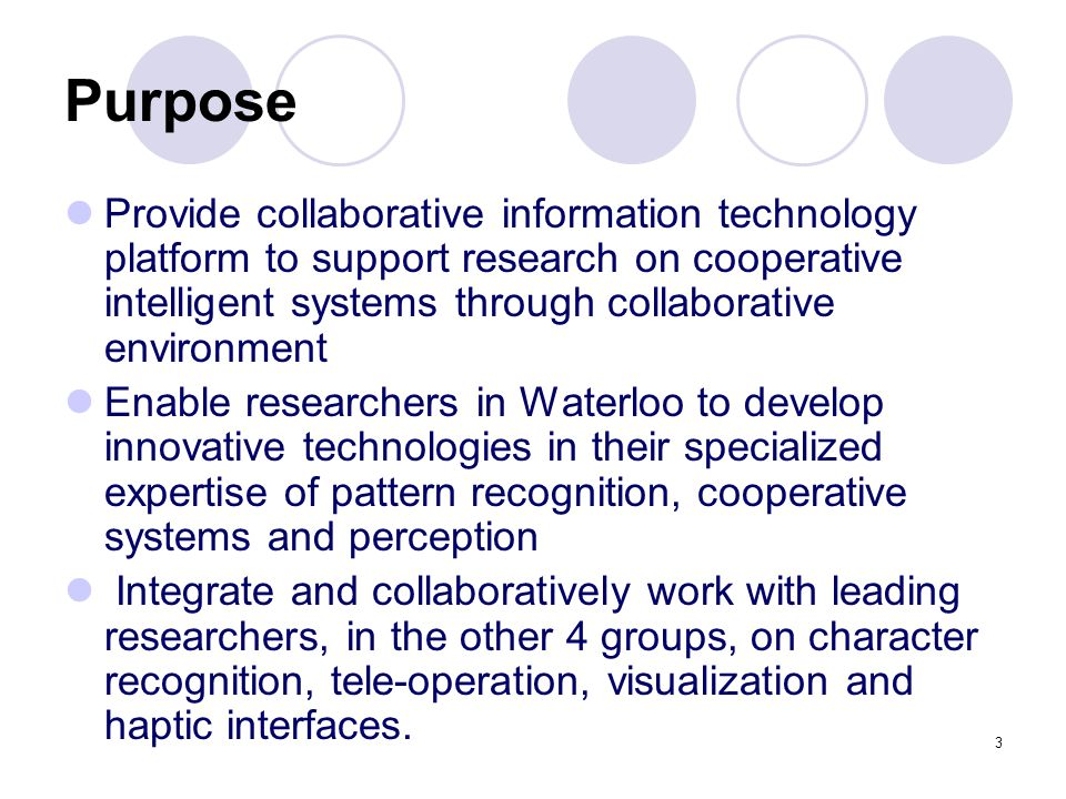 3 Purpose Provide collaborative information technology platform to support research on cooperative intelligent systems through collaborative environment Enable researchers in Waterloo to develop innovative technologies in their specialized expertise of pattern recognition, cooperative systems and perception Integrate and collaboratively work with leading researchers, in the other 4 groups, on character recognition, tele-operation, visualization and haptic interfaces.
