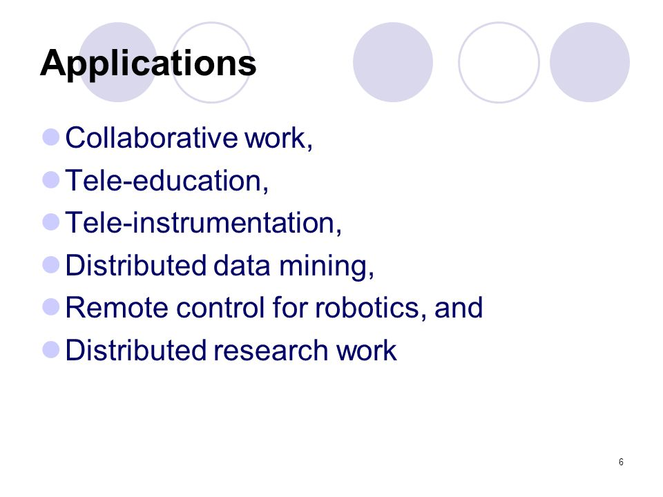 6 Applications Collaborative work, Tele-education, Tele-instrumentation, Distributed data mining, Remote control for robotics, and Distributed researc