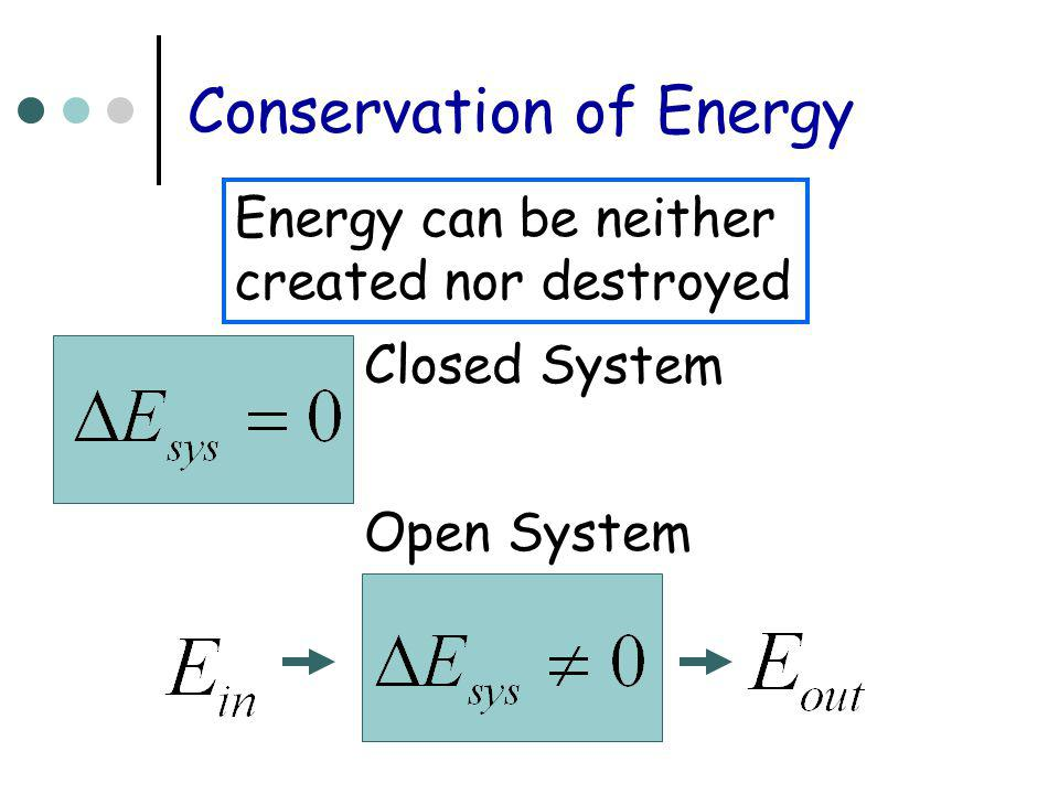 Conservation of Energy Energy can be neither created nor destroyed Closed System Open System