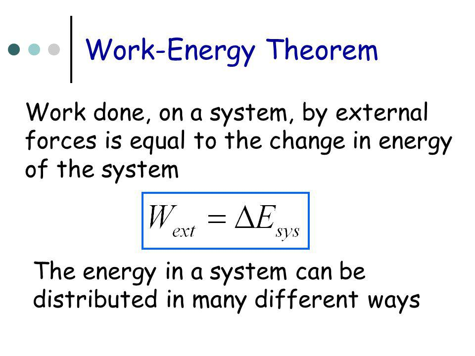 Work-Energy Theorem Work done, on a system, by external forces is equal to the change in energy of the system The energy in a system can be distribute