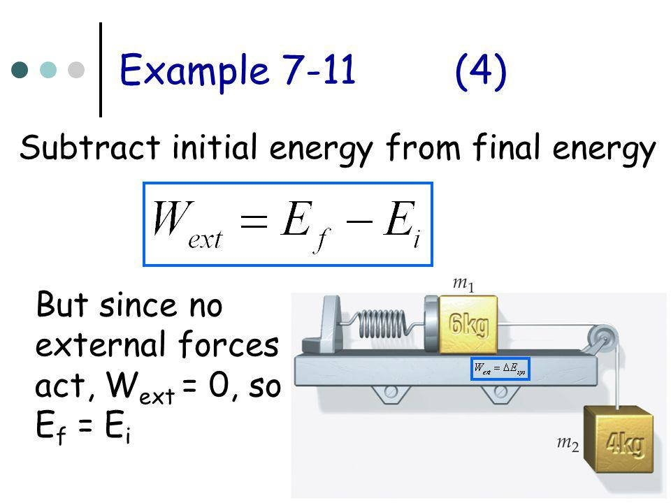 Example 7-11(4) Subtract initial energy from final energy But since no external forces act, W ext = 0, so E f = E i