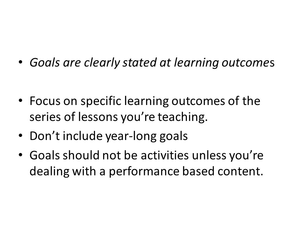 Goals are clearly stated at learning outcomes Focus on specific learning outcomes of the series of lessons youre teaching. Dont include year-long goal
