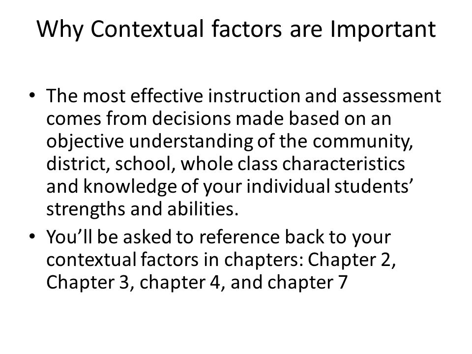 Why Contextual factors are Important The most effective instruction and assessment comes from decisions made based on an objective understanding of th