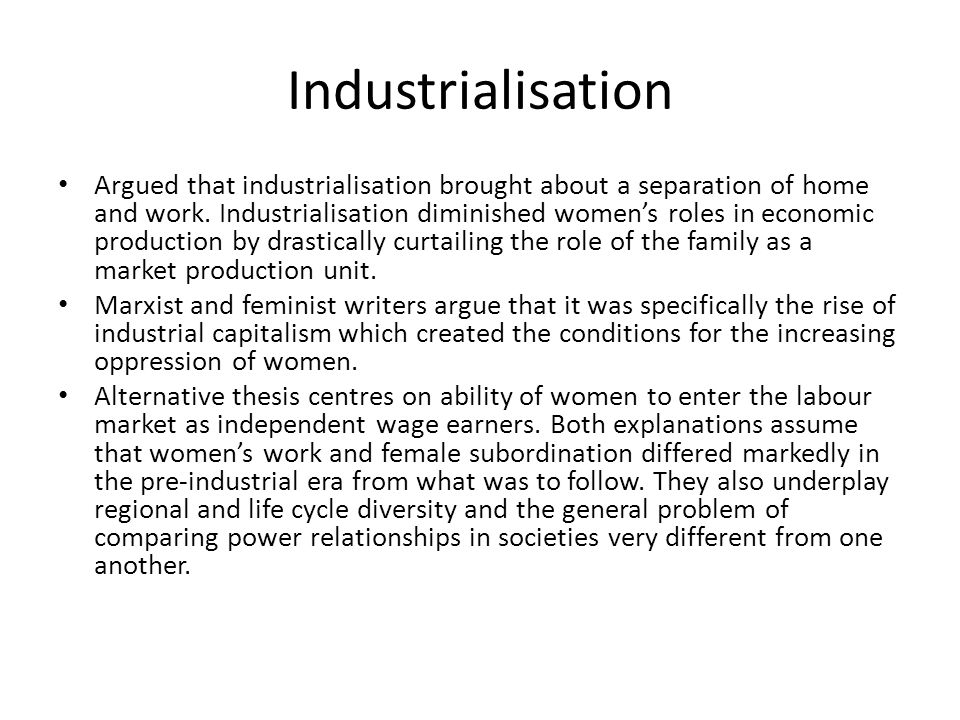 Industrialisation Argued that industrialisation brought about a separation of home and work. Industrialisation diminished womens roles in economic pro
