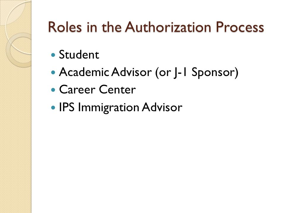 Roles in the Authorization Process Student Academic Advisor (or J-1 Sponsor) Career Center IPS Immigration Advisor