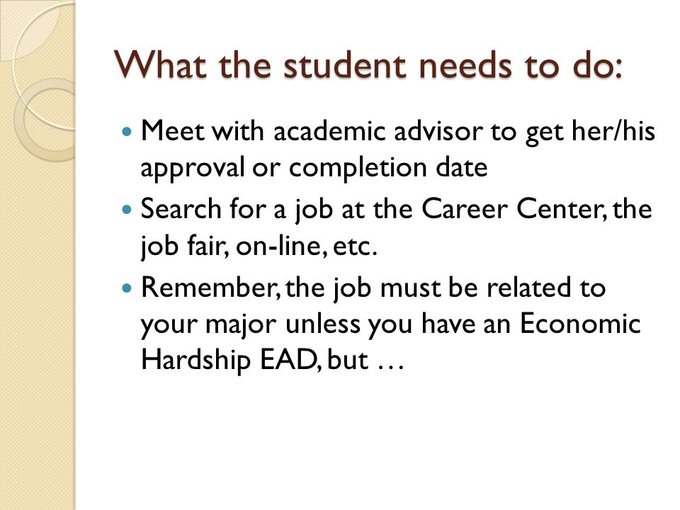 What the student needs to do: Meet with academic advisor to get her/his approval or completion date Search for a job at the Career Center, the job fair, on-line, etc.