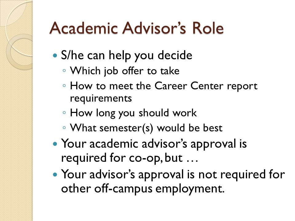 Academic Advisors Role S/he can help you decide Which job offer to take How to meet the Career Center report requirements How long you should work What semester(s) would be best Your academic advisors approval is required for co-op, but … Your advisors approval is not required for other off-campus employment.