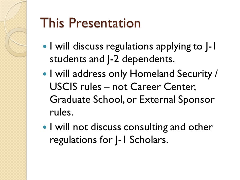 This Presentation I will discuss regulations applying to J-1 students and J-2 dependents.