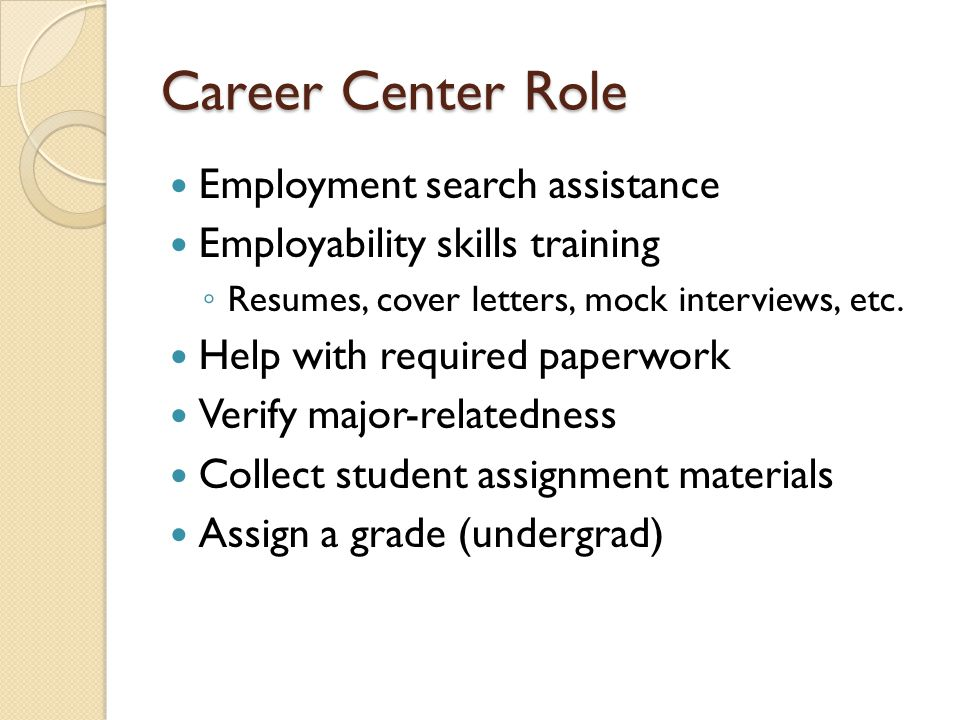 Career Center Role Employment search assistance Employability skills training Resumes, cover letters, mock interviews, etc.
