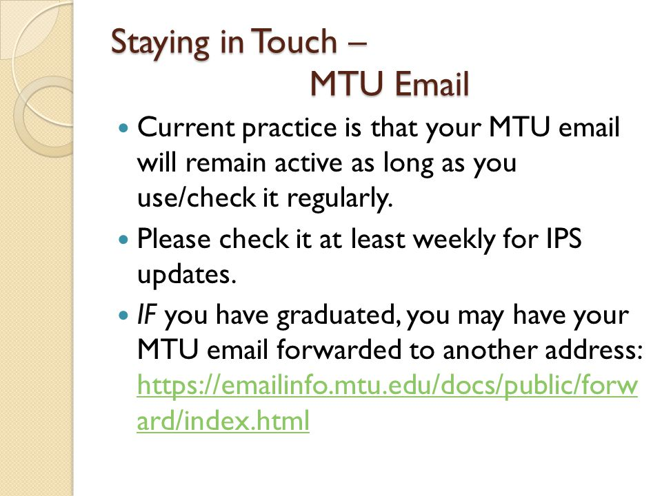Staying in Touch – MTU Email Current practice is that your MTU email will remain active as long as you use/check it regularly.