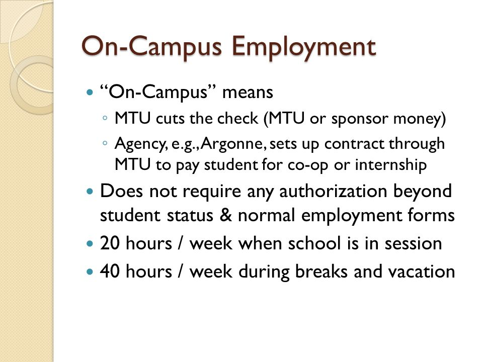 On-Campus Employment On-Campus means MTU cuts the check (MTU or sponsor money) Agency, e.g., Argonne, sets up contract through MTU to pay student for co-op or internship Does not require any authorization beyond student status & normal employment forms 20 hours / week when school is in session 40 hours / week during breaks and vacation