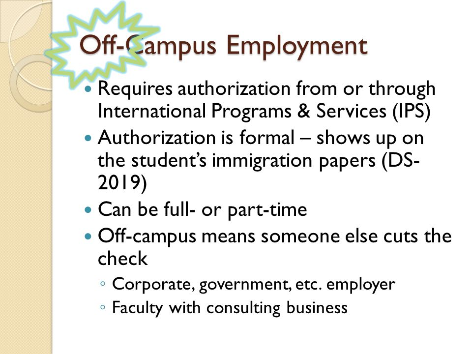 Off-Campus Employment Requires authorization from or through International Programs & Services (IPS) Authorization is formal – shows up on the students immigration papers (DS- 2019) Can be full- or part-time Off-campus means someone else cuts the check Corporate, government, etc.