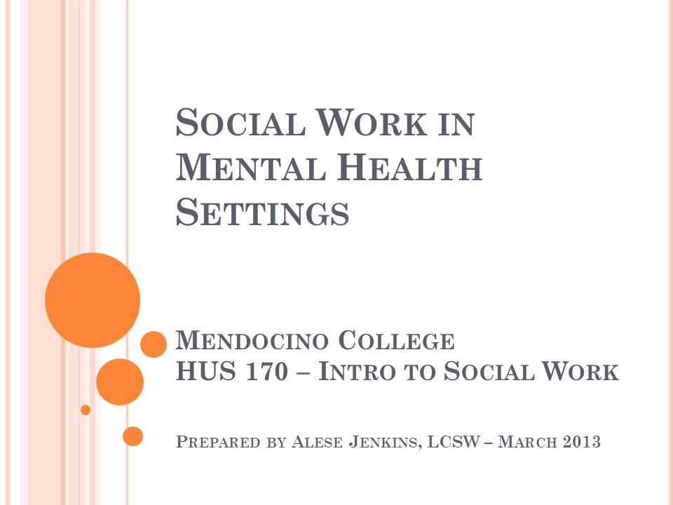 S OCIAL W ORK IN M ENTAL H EALTH S ETTINGS M ENDOCINO C OLLEGE HUS 170 – I NTRO TO S OCIAL W ORK P REPARED BY A LESE J ENKINS, LCSW – M ARCH 2013