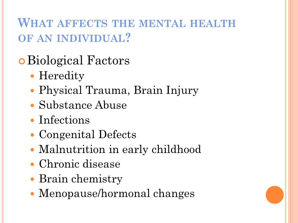 Biological Factors Heredity Physical Trauma, Brain Injury Substance Abuse Infections Congenital Defects Malnutrition in early childhood Chronic disease Brain chemistry Menopause/hormonal changes