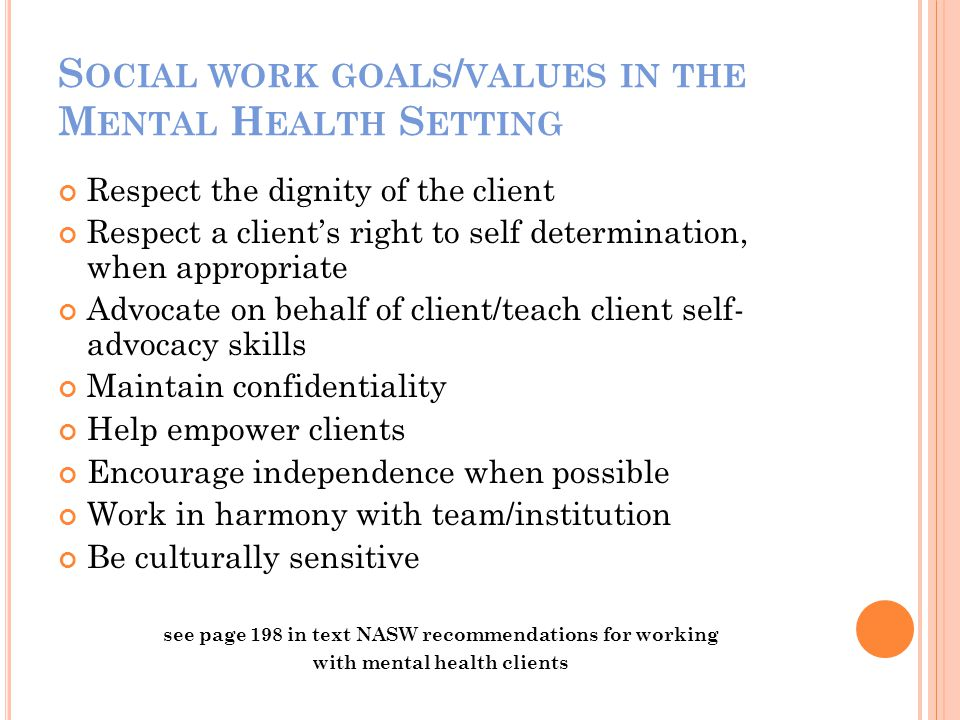 S OCIAL WORK GOALS / VALUES IN THE M ENTAL H EALTH S ETTING Respect the dignity of the client Respect a clients right to self determination, when appropriate Advocate on behalf of client/teach client self- advocacy skills Maintain confidentiality Help empower clients Encourage independence when possible Work in harmony with team/institution Be culturally sensitive see page 198 in text NASW recommendations for working with mental health clients