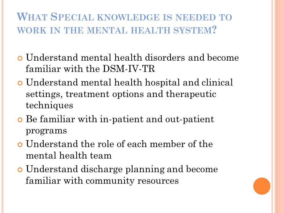 W HAT S PECIAL KNOWLEDGE IS NEEDED TO WORK IN THE MENTAL HEALTH SYSTEM ? Understand mental health disorders and become familiar with the DSM-IV-TR Und