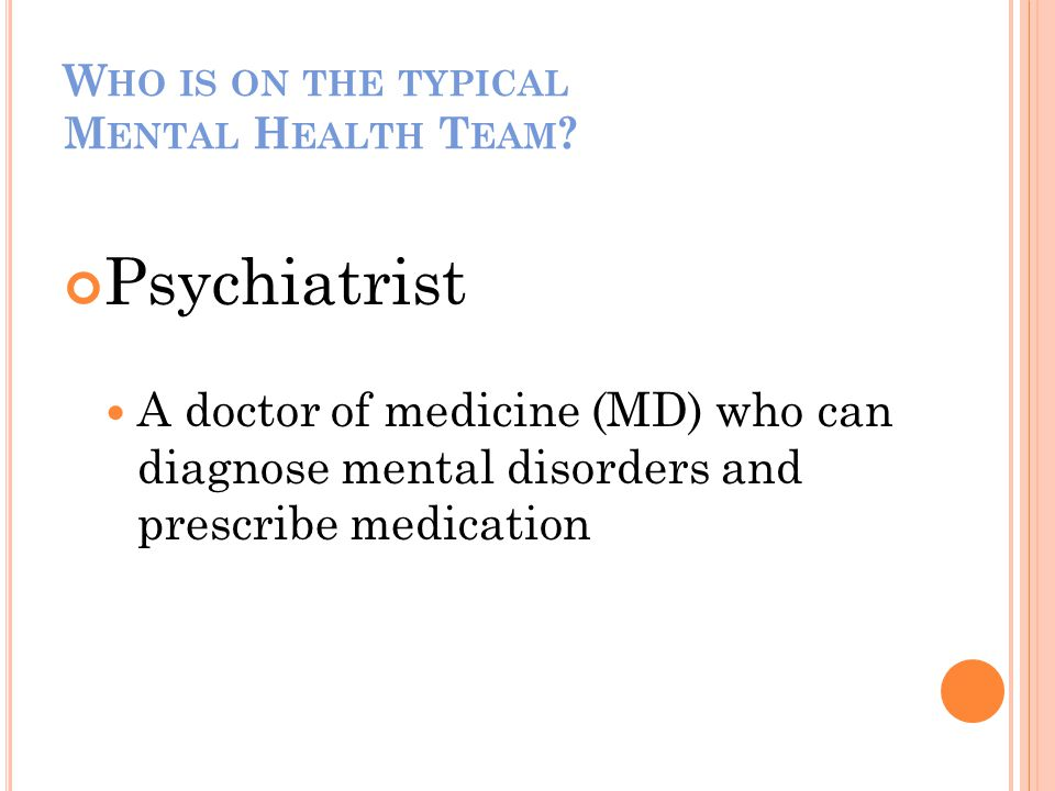 W HO IS ON THE TYPICAL M ENTAL H EALTH T EAM ? Psychiatrist A doctor of medicine (MD) who can diagnose mental disorders and prescribe medication