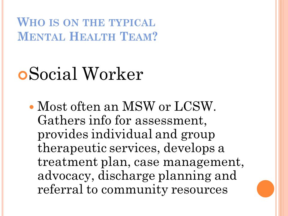 W HO IS ON THE TYPICAL M ENTAL H EALTH T EAM ? Social Worker Most often an MSW or LCSW. Gathers info for assessment, provides individual and group the
