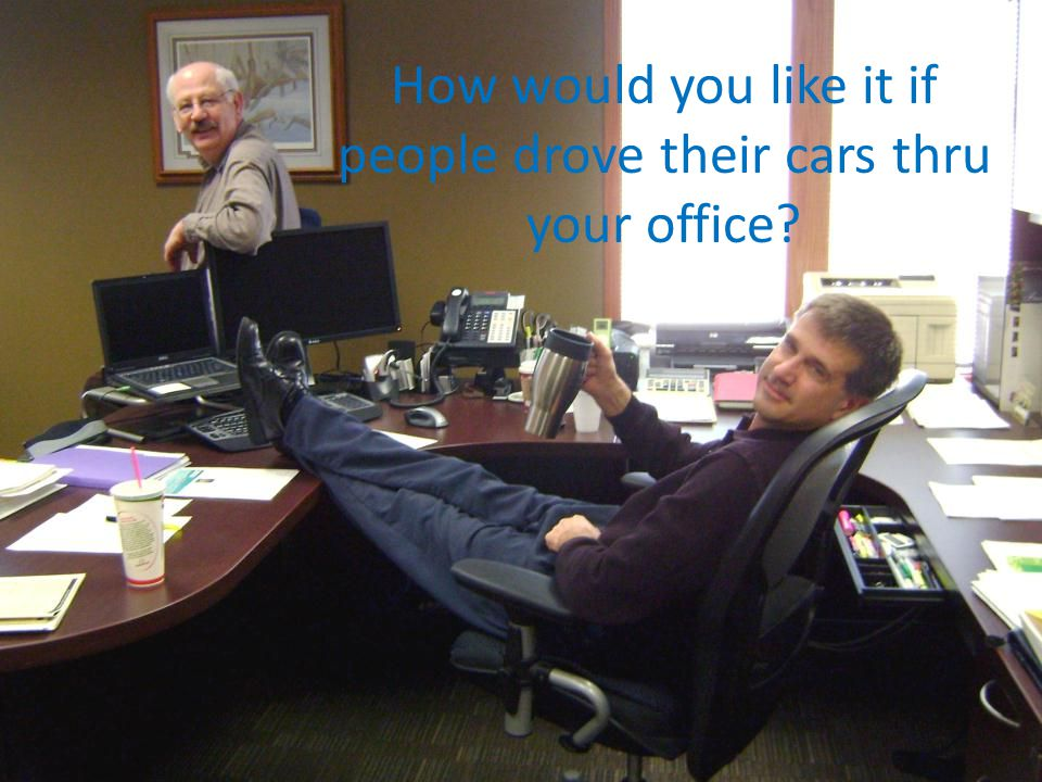 How would you like it if people drove their cars thru your office
