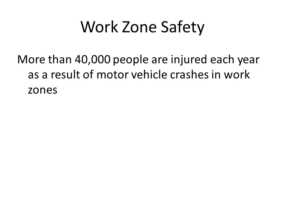 Work Zone Safety More than 40,000 people are injured each year as a result of motor vehicle crashes in work zones