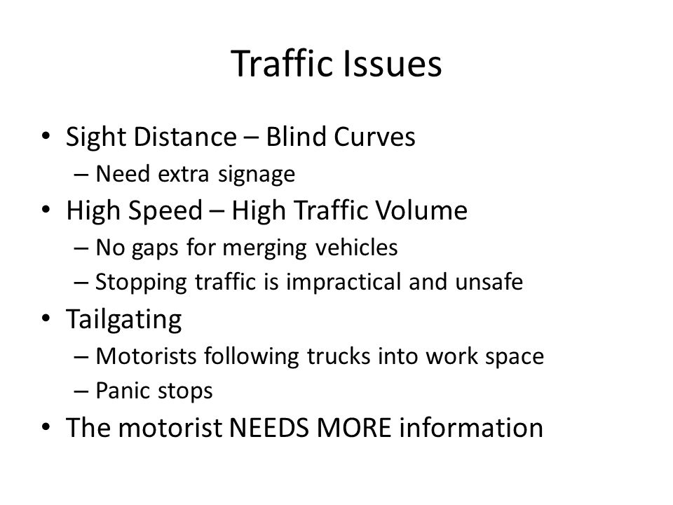 Traffic Issues Sight Distance – Blind Curves – Need extra signage High Speed – High Traffic Volume – No gaps for merging vehicles – Stopping traffic is impractical and unsafe Tailgating – Motorists following trucks into work space – Panic stops The motorist NEEDS MORE information