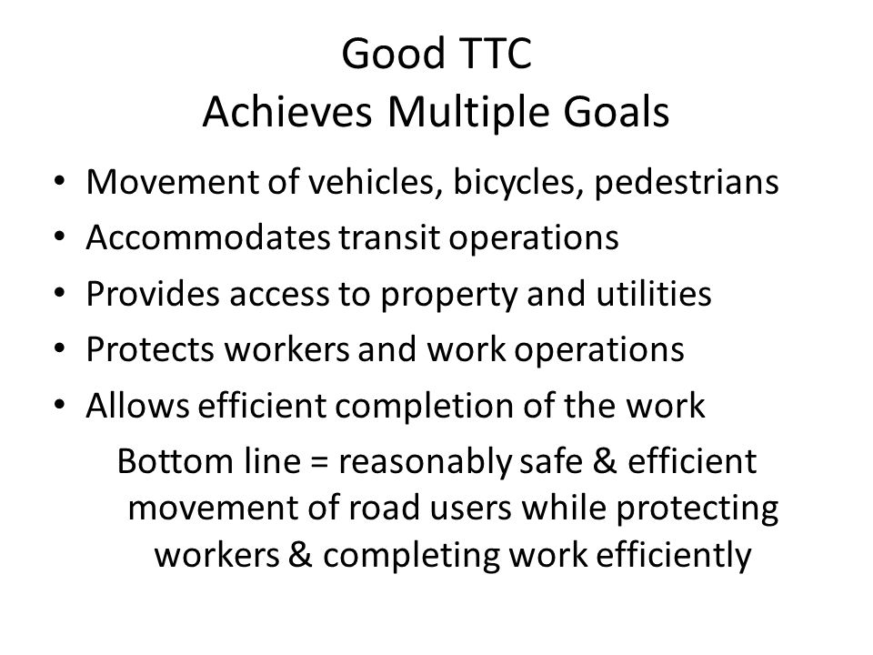 Good TTC Achieves Multiple Goals Movement of vehicles, bicycles, pedestrians Accommodates transit operations Provides access to property and utilities Protects workers and work operations Allows efficient completion of the work Bottom line = reasonably safe & efficient movement of road users while protecting workers & completing work efficiently