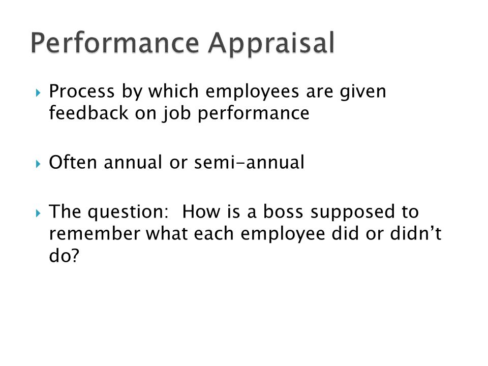 Process by which employees are given feedback on job performance Often annual or semi-annual The question: How is a boss supposed to remember what each employee did or didnt do