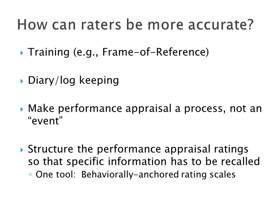 Training (e.g., Frame-of-Reference) Diary/log keeping Make performance appraisal a process, not an event Structure the performance appraisal ratings so that specific information has to be recalled One tool: Behaviorally-anchored rating scales