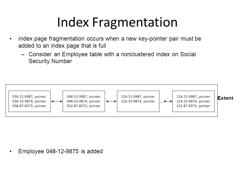 Index Fragmentation Index page fragmentation occurs when a new key-pointer pair must be added to an index page that is full –Consider an Employee table with a nonclustered index on Social Security Number Employee 048-12-9875 is added 036-11-9987, pointer 036-33-9874, pointer 038-87-8373, pointer 046-11-9987, pointer 048-33-9874, pointer 052-87-8373, pointer 116-11-9987, pointer 116-33-9874, pointer...