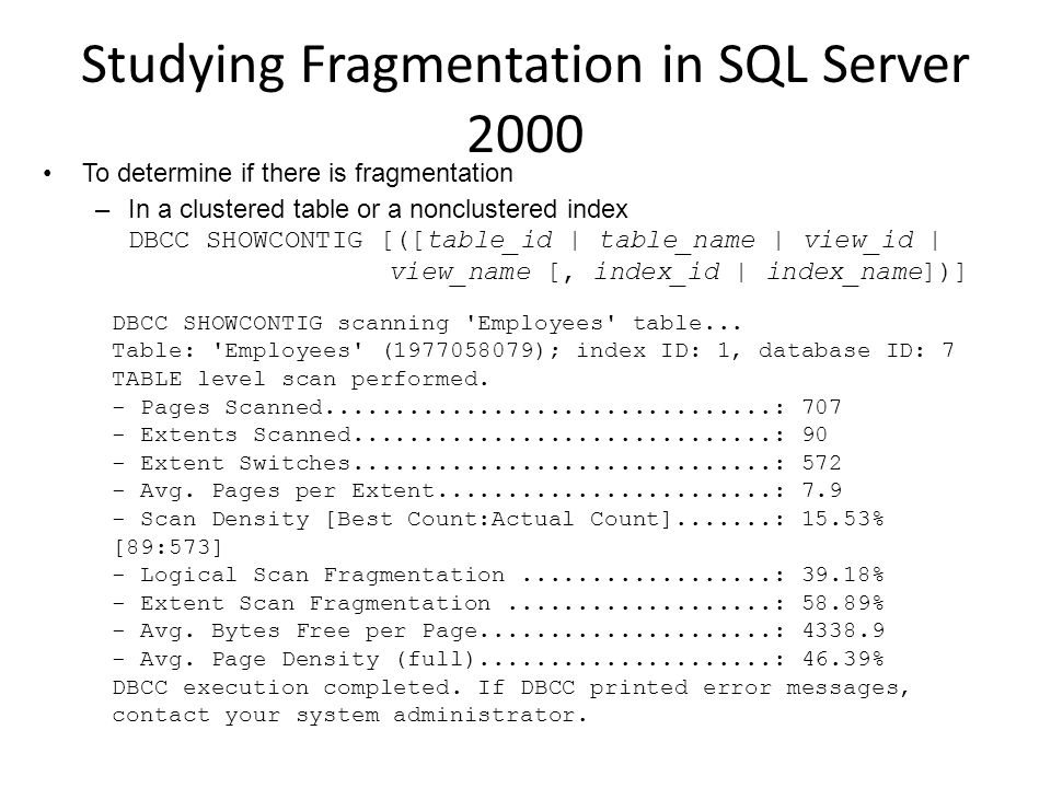 Studying Fragmentation in SQL Server 2000 To determine if there is fragmentation –In a clustered table or a nonclustered index DBCC SHOWCONTIG [([table_id | table_name | view_id | view_name [, index_id | index_name])] DBCC SHOWCONTIG scanning Employees table...